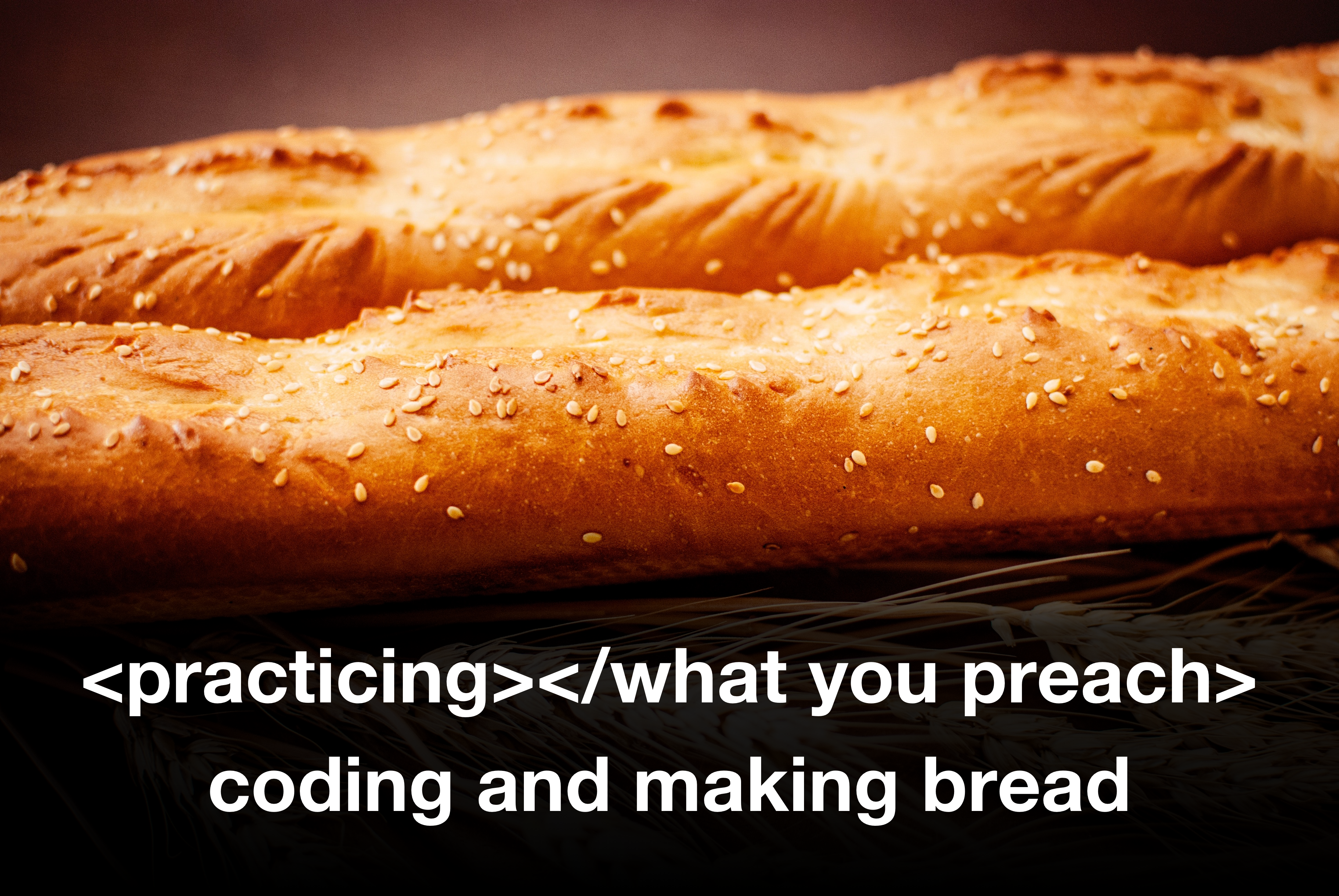 practicing what you preach baking bread and coding
